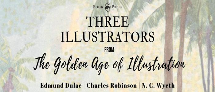 Three Illustrators – Charles Robinson, Edmund Dulac and N.C. Wyeth
